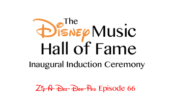 Zip-A-Dee-Doo-Pod's Disney Music Hall of Fame (Induction Ceremony #1, Part 1) - Episode 66 - by Aaron Wallace