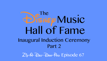 Zip-A-Dee-Doo-Pod's Disney Music Hall of Fame (Induction Ceremony #1, Part 2) - Episode 67 - by Aaron Wallace