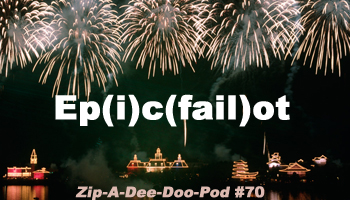 Zip-A-Dee-Doo-Pod Episode #70: Ep(i)c(fail)ot - A Walt Disney World New Year's Eve Trip Report with Aaron Wallace & The Disneyland Gazette's Kyle Burbank (Disney's Epic Epcot Fail)