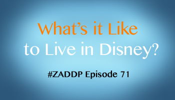 Disney book author Aaron Wallace hosts Zip-A-Dee-Doo-Pod Episode #71: What's It Like to Live in Walt Disney World? (An Unofficial Disney Podcast)