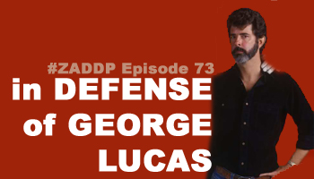 ZADDP #73: In Defense of George Lucas