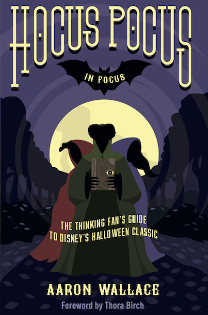 Hocus Pocus in Focus: The Thinking Fan's Guide to Disney's Halloween Classic, a new Hocus Pocus book by Aaron Wallace
